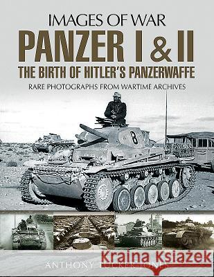 Panzer I and II: The Birth of Hitler's Panzerwaffe Anthony Tucker-Jones 9781526701633