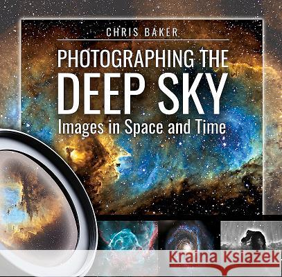 Photographing the Deep Sky: Images in Space and Time Chris Baker 9781526715531