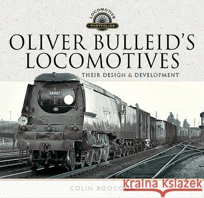 Oliver Bulleid's Locomotives: Their Design and Development Colin Boocock 9781526749239
