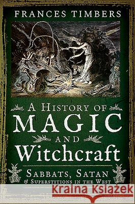 A History of Magic and Witchcraft Frances Timbers 9781526757630