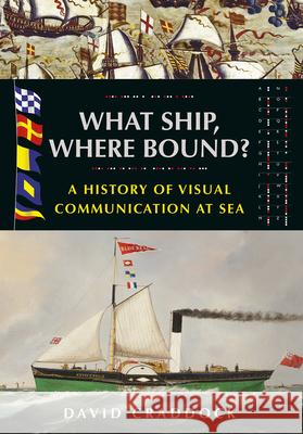 What Ship, Where Bound? : A History of Visual Communication at Sea David Craddock 9781526784827