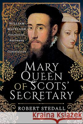 Mary Queen of Scots' Secretary: William Maitland - Politician, Reformer and Conspirator Robert Stedall 9781526787798