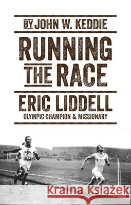 Running the Race: Eric Liddell - Olympic Champion and Missionary John W. Keddie 9781527105317 Christian Focus Publications
