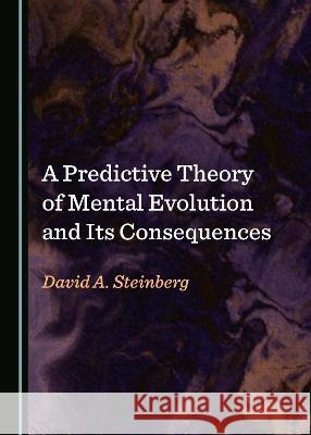 A Predictive Theory of Mental Evolution and Its Consequences David A. Steinberg   9781527565074