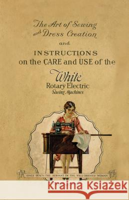 The Art of Sewing and Dress Creation and Instructions on the Care and Use of the White Rotary Electric Sewing Machines Anon 9781528700580