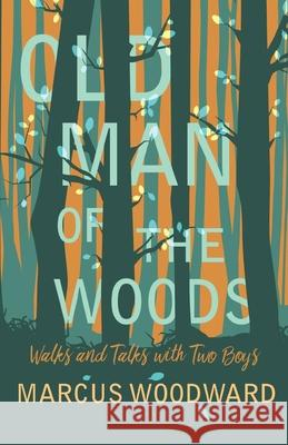 Old Man of the Woods - Walks and Talks with Two Boys Marcus Woodward 9781528701617