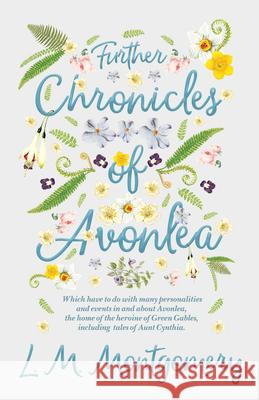 Further Chronicles of Avonlea - Which Have to Do with Many Personalities and Events in and about Avonlea, the Home of the Heroine of Green Gables, Inc L. M. Montgomery 9781528706438