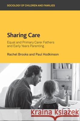 Sharing Care: Equal and Primary Carer Fathers and Early Years Parenting Rachel Brooks (University of Surrey) Paul Hodkinson (University of Surrey)  9781529205961