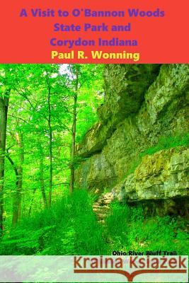 A Visit to O'Bannon Woods State Park and Corydon Indiana: Indiana History at Indiana's First State Capital Paul R. Wonning 9781530011735