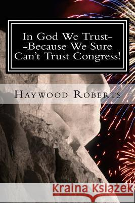 In God We Trust--Because We Sure Can't Trust Congress Haywood Roberts 9781530032594