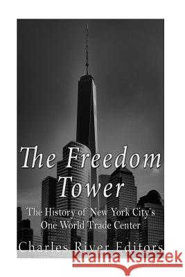 The Freedom Tower: The History of New York City's One World Trade Center Charles River Editors 9781530061792