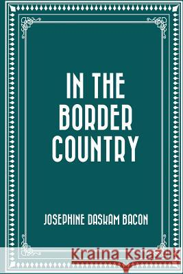 In the Border Country Josephine Daskam Bacon 9781530074204