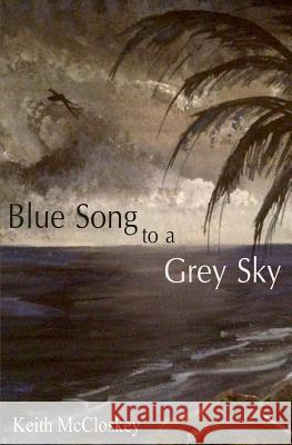 Blue Song to a Grey Sky Keith McCloskey 9781530081554