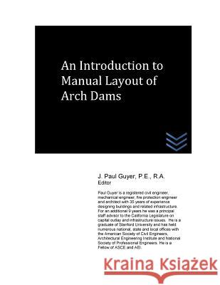 An Introduction to Manual Layout of Arch Dams J. Paul Guyer 9781530102044