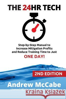 The 24hr Tech: 2nd Edition: Step-By-Step Guide to Water Damage Profits and Claim Documentation Andrew G. McCabe 9781530111770
