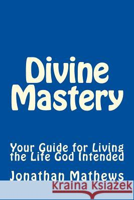 Divine Mastery: Your Guide for Living the Life God Intended Jonathan Mathews 9781530115341