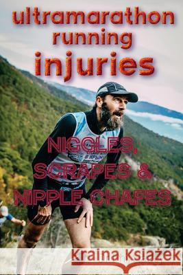 Ultramarathon Running Injuries: Niggles, Scrapes and Nipple Chafes Dr Phil Harley 9781530117499