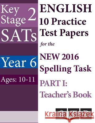 Ks2 Sats English 10 Practice Test Papers for the New 2016 Spelling Task - Part I: Teacher's Book (Year 6: Ages 10-11) Swot Tots Publishing Ltd 9781530134991
