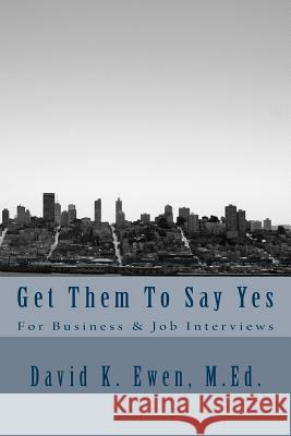Get Them to Say Yes: For Business & Job Interviews David K. Ewen 9781530142071 Createspace Independent Publishing Platform