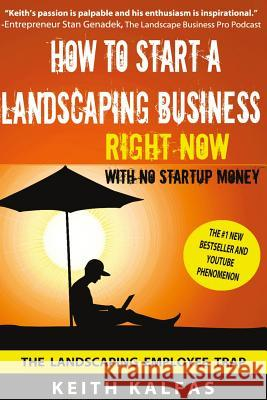 How to Start a Landscaping Business: Right Now with No Startup Money Keith Kalfas 9781530147359