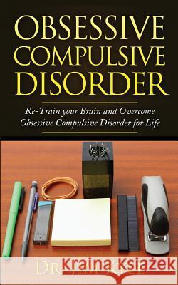 Obsessive Compulsive Disorder: Re-Train Your Brain and Overcome Obsessive Compulsive Disorder for Life Dr Jim Kyle 9781530175628