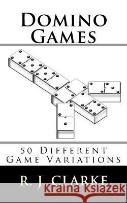 Domino Games: 50 Different Game Variations R. J. Clarke 9781530176151 Createspace Independent Publishing Platform