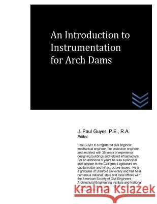An Introduction to Instrumentation for Arch Dams J. Paul Guyer 9781530249534