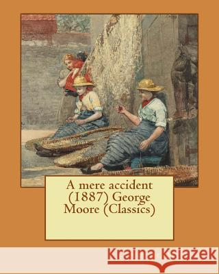 A Mere Accident (1887) George Moore (Classics) George Moore 9781530265824