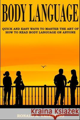Body Language: Quick and Easy Ways to Master the Art of How to Read Body Language on Anyone Ronald a. Valentino 9781530282586