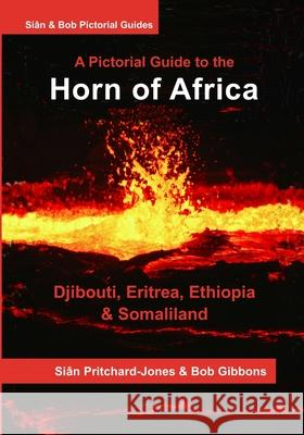 The Horn of Africa: A Pictorial Guide to Djibouti, Eritrea, Ethiopia and Somaliland Sian Pritchard-Jones Bob Gibbons 9781530282920
