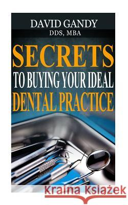 Secrets to Buying Your Ideal Dental Practice David Gand 9781530294398