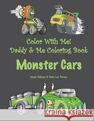 Color with Me! Daddy & Me Coloring Book: Monster Cars Sandy Mahony Mary Lou Brown 9781530298709