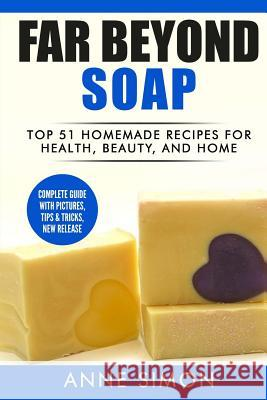 Far Beyond Soap: Top 51 Homemade Recipes for Health, Beauty, and Home Anne Simon 9781530308811