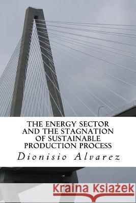 The Energy Sector and the Stagnation of Sustainable Production Process: The Functioning of the Energy Sector and the Stagnation Hypothesis of Sustaina Dionisio Alvarez 9781530356430 Createspace Independent Publishing Platform
