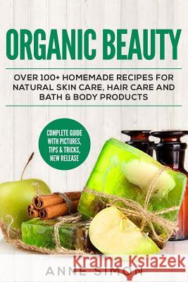 Organic Beauty: Over 100+ Homemade Recipes for Natural Skin Care, Hair Care and Bath & Body Products Anne Simon 9781530360420