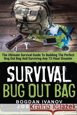 Survival: Bug Out Bag - The Ultimate Survival Guide to Building the Perfect Bug Out Bag and Surviving Any 72-Hour Disaster Bogdan Ivanov Joe Parker Sandra Grygierzec 9781530398904