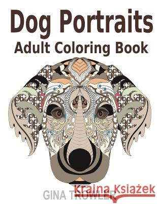 Adult Coloring Books: Dog Portraits: Dog Coloring Book Featuring Dog Face Designs of Top Dog Breeds for Stress Relief Coloring - Dog Lover G Gina Trowler Dog Lover Gifts Dog Coloring Book 9781530415700