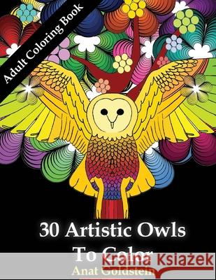 30 Artistic Owls To Color: Coloring Books For Adults Prof Tiptoe Anat Goldstein 9781530418947