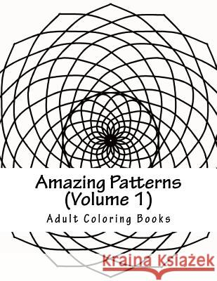 Amazing Patterns, Volume 1: Adult Coloring Book Adult Coloring Books 9781530422883