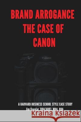 Brand Arrogance: The Case of Canon: When Brands Fail Jim Kayalar 9781530427383