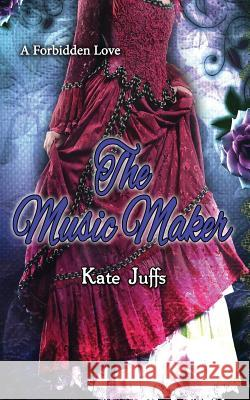 The Music Maker: A Forbidden Love Kate Juffs 9781530452835