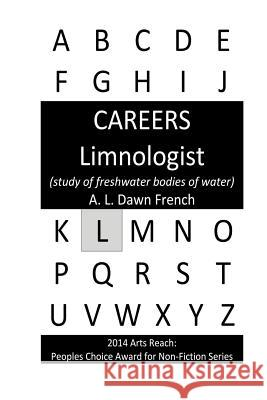 Careers: Limnologist: (Study of Freshwater Bodies of Water) A. L. Dawn French 9781530514830