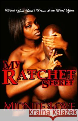 My Ratchet Secret: What You Don't Know Can Hurt You Midnite Love 9781530518005