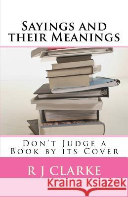 Sayings and Their Meanings: Don't Judge a Book by Its Cover R. J. Clarke 9781530526796 Createspace Independent Publishing Platform