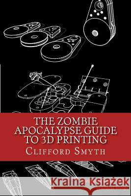 The Zombie Apocalypse Guide to 3D Printing: Designing and Printing Practical Objects Clifford T. Smyth 9781530542772