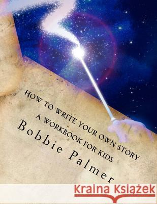 How to Write Your Own Story: A Workbook for Kids Bobbie Palmer 9781530548040