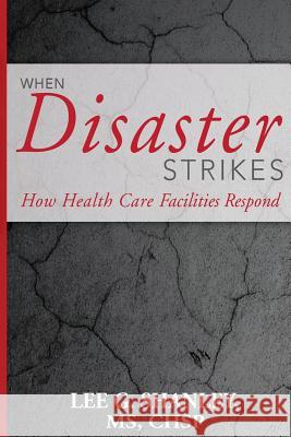 When Disaster Strikes: How Healthcare Facilities Respond MR Lee G. Shanle 9781530580033