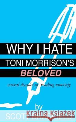 Why I Hate Toni Morrison's Beloved: Several Decades of Reading Unwisely Scott Bradfield 9781530581764