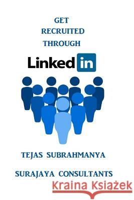 Get Recruited Through Linkedin: Creating Your Personal Brand and Finding a Job Using Linkedin MR Tejas Subrahmanya 9781530604647