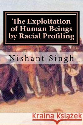 The Exploitation of Human Beings by Racial Profiling MR Nishant Singh 9781530611430